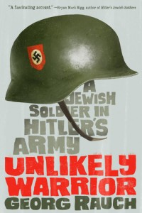 An Unlikely Warrior: A Jewish Soldier in Hitler's Army by Georg Rauch